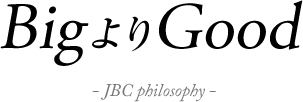 BigよりGood-JBC philosophy-
